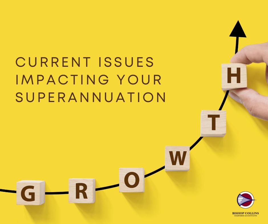 ISSUES IMPACTING YOUR SUPERANNUATION